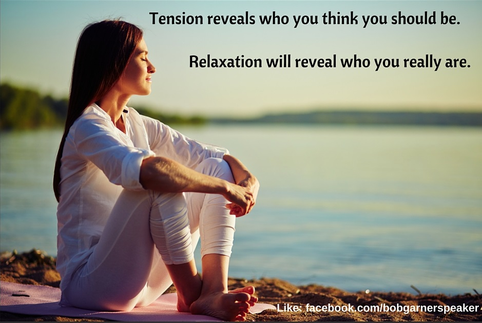 Tension Reveals Who You Think You Should Be. Relaxation Reveals Who You Really Are. Inspiring news talk radio from funny motivational speaker Bob Garner