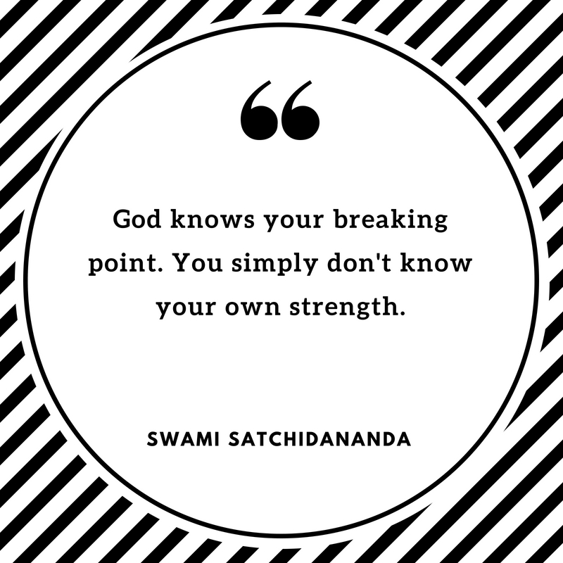 God knows your breaking point. You simply don't know your own strength. A quote from Swami Satchidananda.