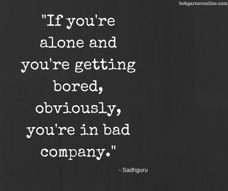 _If you're alone and you're getting bored, obviously, you're in bad company._