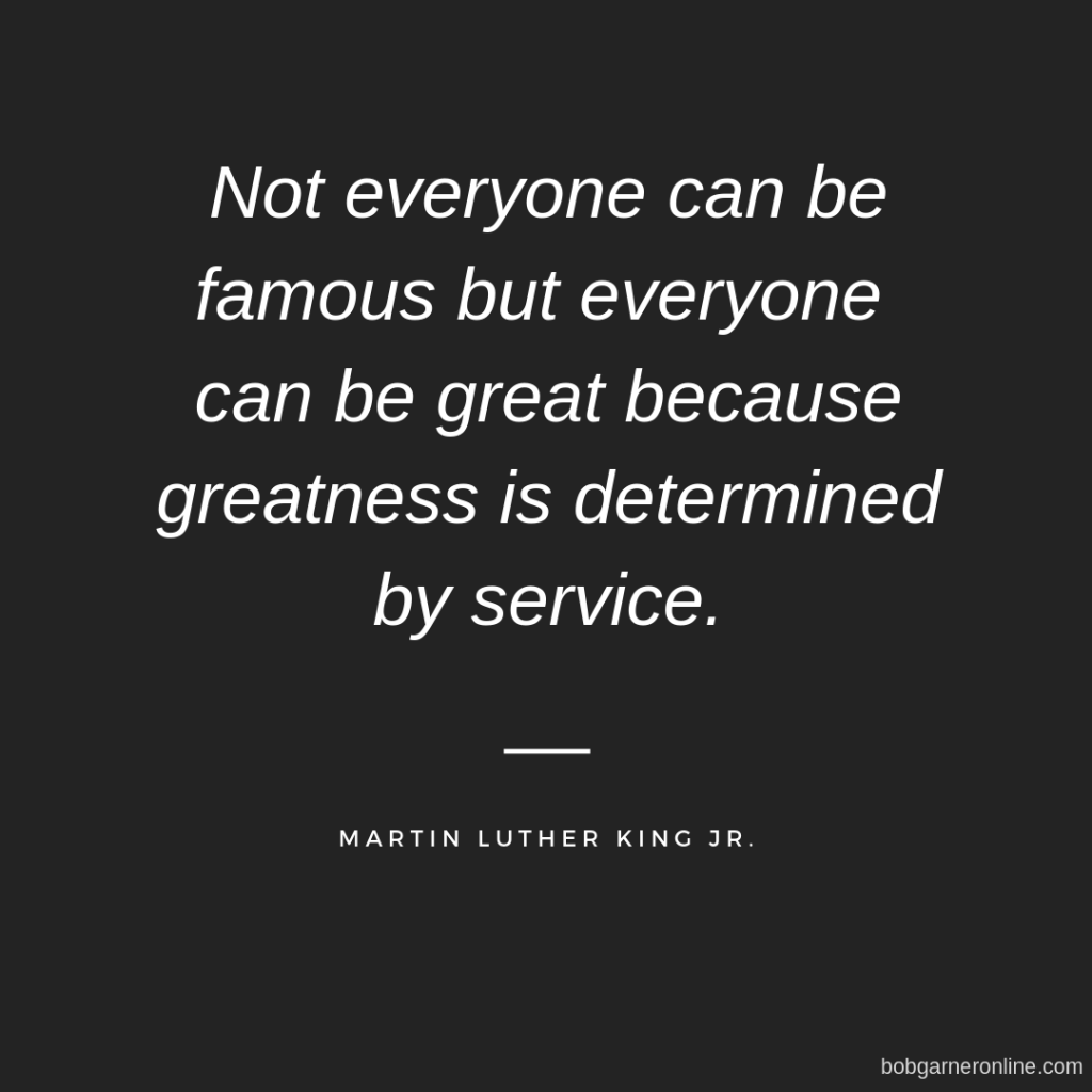 Not everyone can be famous but everyone can be great because greatness is determined by service.
