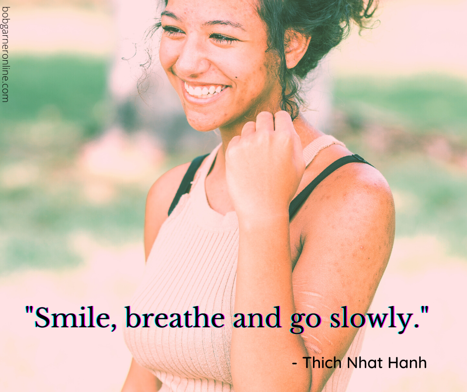 Life is not a race. Go sowly, breathe and smile thich nhat hanh